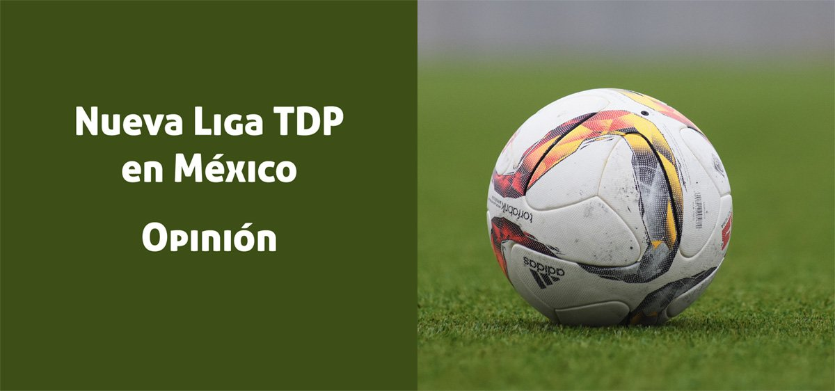 Nueva Liga TDP en México. ¿Pudiera significar el final de los Ascensos y Descensos en el futbol mexicano?