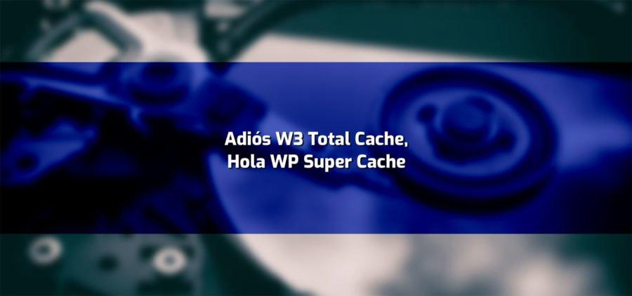 Cmbiando a WP Super Cache. Una solución tras fallos y problemas con W3 total Cache