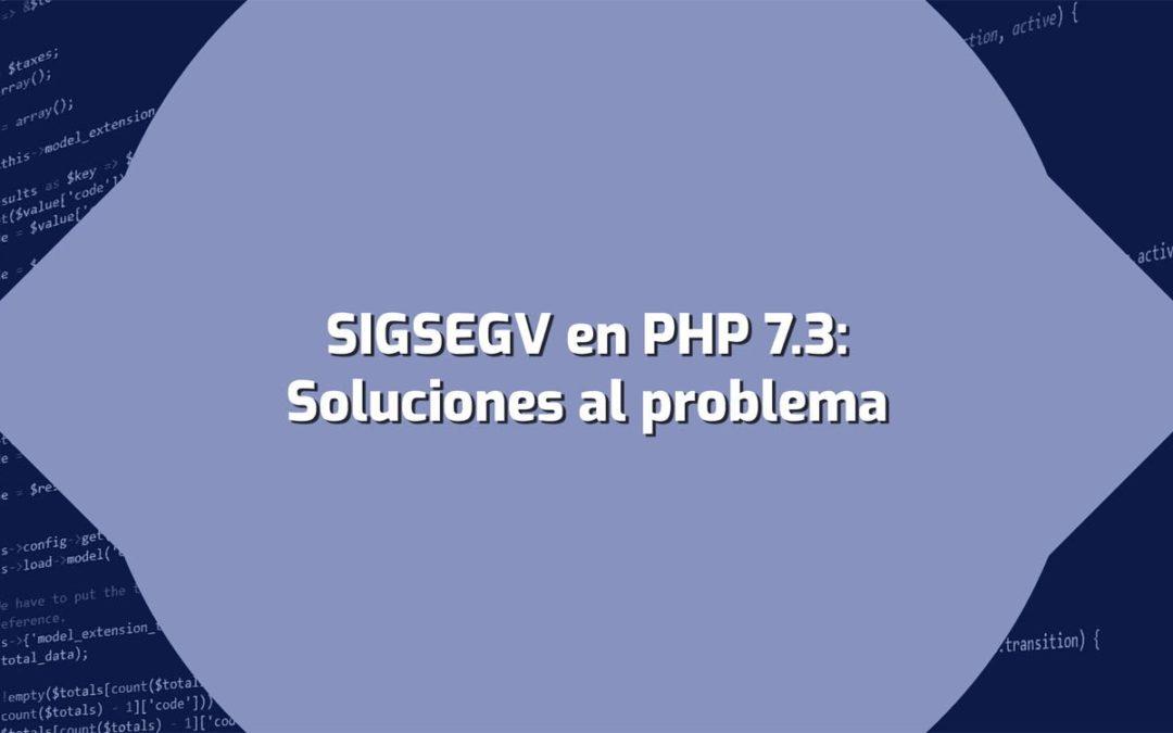 Error SIGSEGV en PHP 7.3 [Solución definitiva]