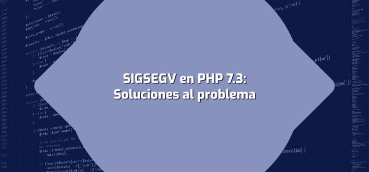 Solucionando SIGSEGV en PHP7.3