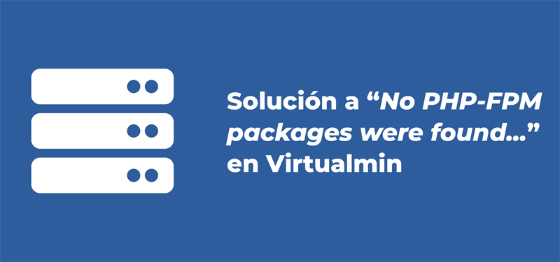 [Solución] No PHP-FPM packages were found on this system (PHP 7.4 con Virtualmin en Ubuntu 16.04)